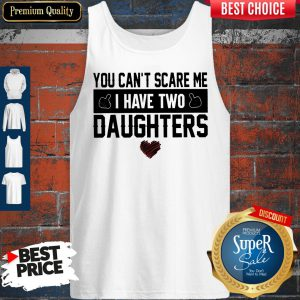 Official You Can't Scare Me I Have Two Daughters Tank Top