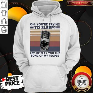 Oh You're Trying To Sleep Let Me Play You The Song Of My People Hoodie