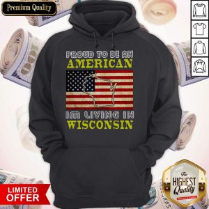 Proud To Be An American I'm Living In Wisconsin Hoodie