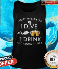 Scuba Diving That's What I Do I Dive I Drink And I Know Things Tank Top