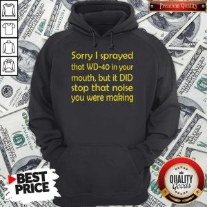 Sorry I Sprayed That WD40 In Your Mouth Hoodie