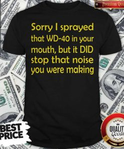 Sorry I Sprayed That WD40 In Your Mouth Shirt