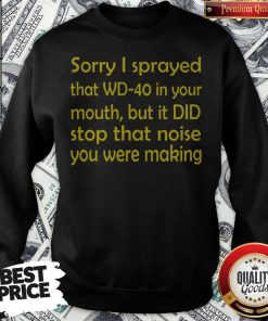 Sorry I Sprayed That WD40 In Your Mouth Sweatshirt
