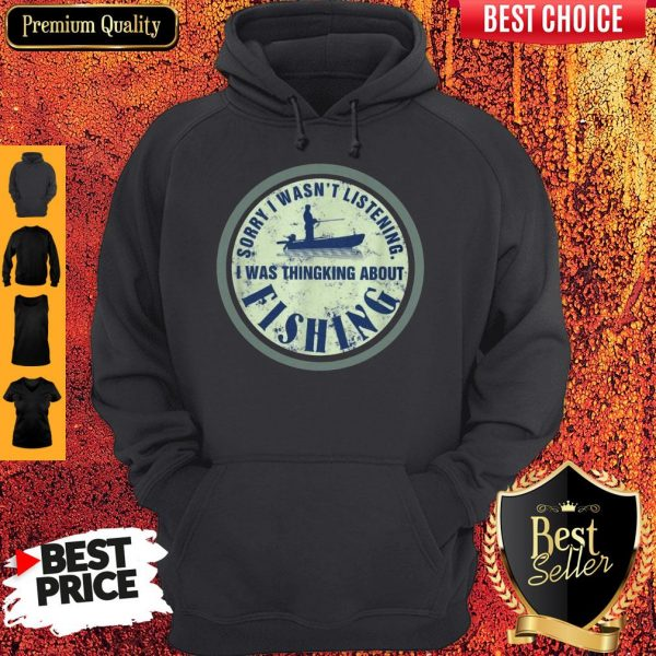 Sorry I Wasn't Listening I Was Thinking About Fishing Hoodie