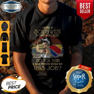 Strong Woman I Work At Southwest Do You Think A Sane Person Would Do This Job Vintage Shirt
