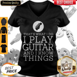 That's What I Do I Play Guitar And I Know Things V-neck
