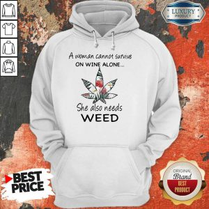 A Woman Cannot Survive On Wine Alone She Also Needs Weed Flower Hoodie
