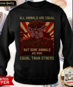All Animals Are Equal But Some Animals Are More Equal Than Others Sweatshirt