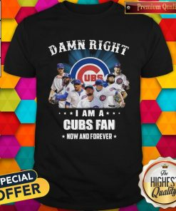 Damn Right I Am A Cubs Fan Now And Forever Shirt