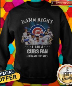 Damn Right I Am A Cubs Fan Now And Forever Sweatshirt