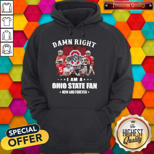 Damn Right I Am A Ohio State Fan Now And Forever Hoodie