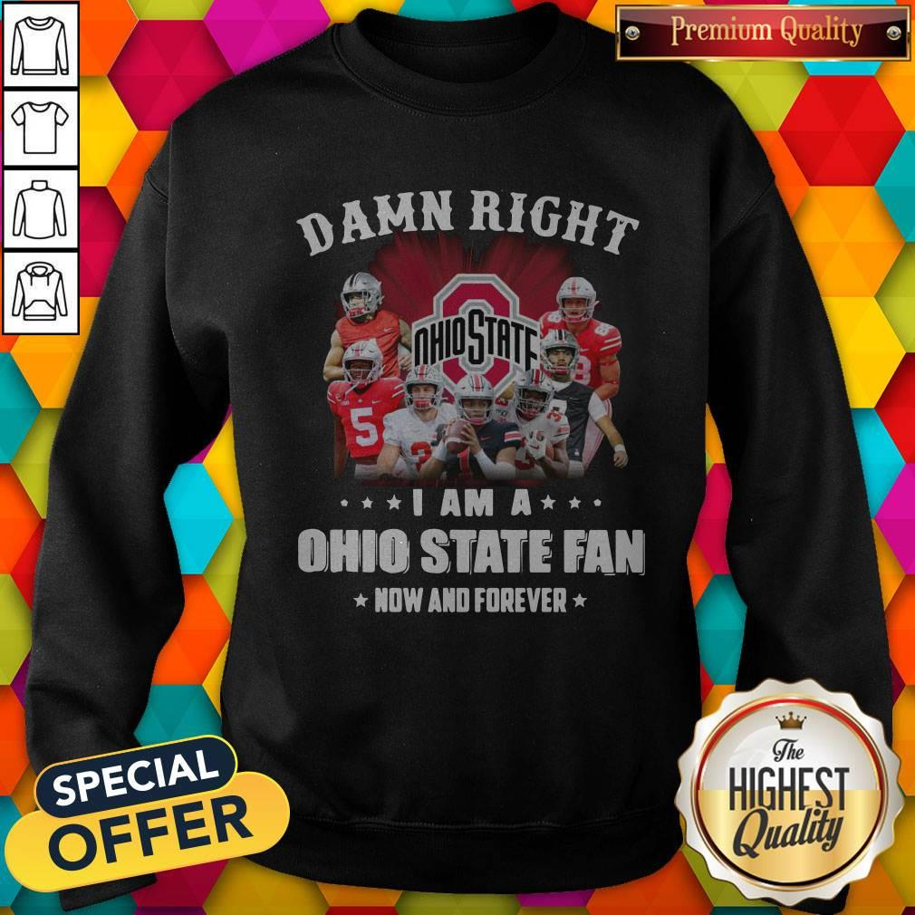 Damn Right I Am A Ohio State Fan Now And Forever Sweatshirt