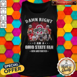 Damn Right I Am A Ohio State Fan Now And Forever Tank Top