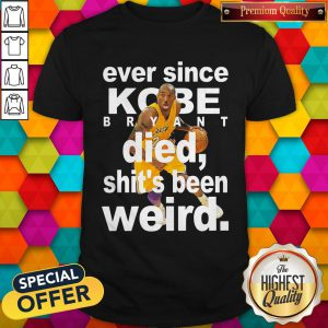 Ever Since Kobe Bryant Died Shit's Been Weird Shirt