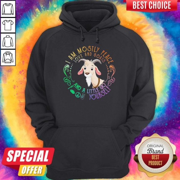 Goat I Am Mostly Peace Love And Goats And A Little Go Fuck Yourself Hoodie