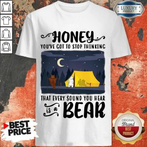 Honey You've Got To Stop Thinking That Every Sound You Hear Bear Shirt
