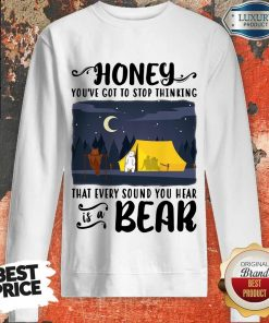 Honey You've Got To Stop Thinking That Every Sound You Hear Bear Sweatshirt
