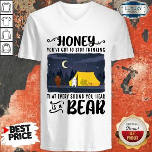 Honey You've Got To Stop Thinking That Every Sound You Hear Bear V-neck