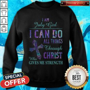 I Am July Girl I Can Do All Things Through Christ Who Gives Me Strength Sweatshirt