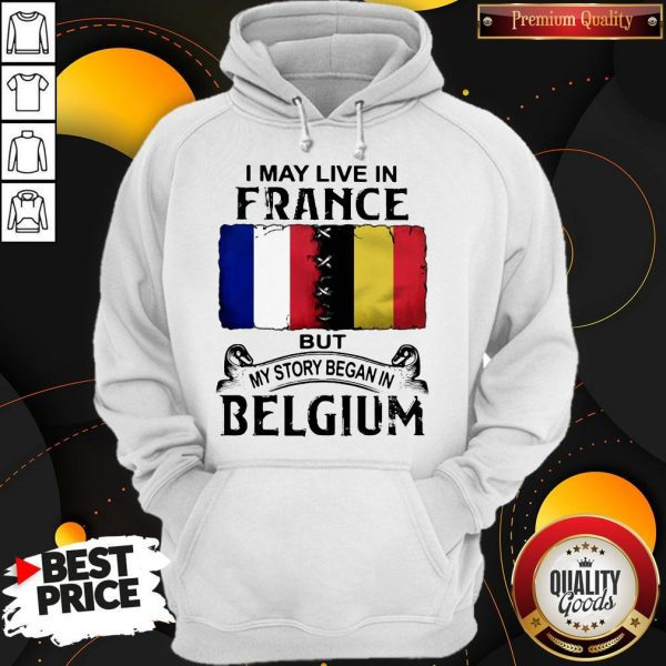 I May Live In France But My Story Began In Belgium Hoodie