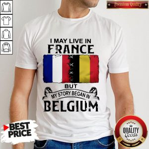I May Live In France But My Story Began In Belgium Shirt