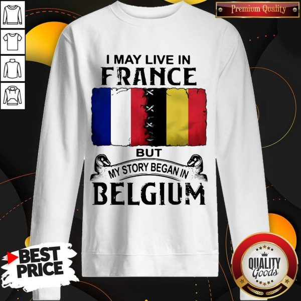 I May Live In France But My Story Began In Belgium Sweatshirt