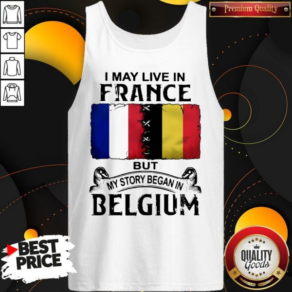 I May Live In France But My Story Began In Belgium Tank Top