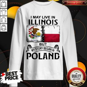 I May Live In Illinois But My Story Began In Poland Sweatshirt