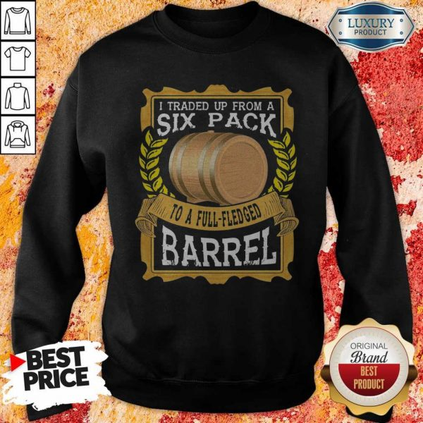 I Traded Up From A Six Pack To A Full Fledged Barrel Sweatshirt