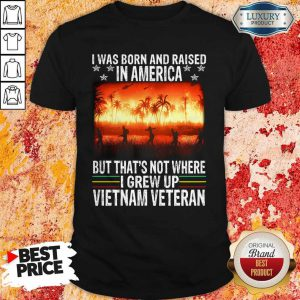 I Was Born And Raised In America But That's Not Where I Frew Up Vietnam Veteran Shirt