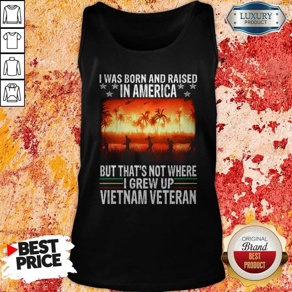 I Was Born And Raised In America But That's Not Where I Frew Up Vietnam Veteran Tank Top