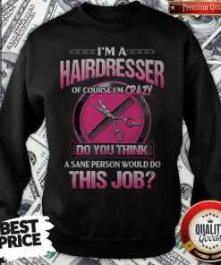 I'm A Hairdresser Of Course I'm Crazy Do You Think A Sane Person Would Do This Job Sweatshirt