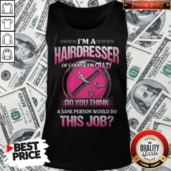I'm A Hairdresser Of Course I'm Crazy Do You Think A Sane Person Would Do This Job Tank Top