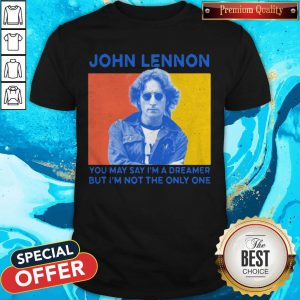 John Lennon You May Say I'm A Dreamer But I'm Not The Only One Shirt
