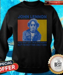 John Lennon You May Say I'm A Dreamer But I'm Not The Only One Sweatshirt