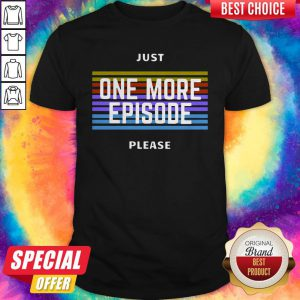 Just One More Episode Please Shirt