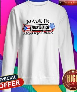 Made In Puerto Rico A Long Long Time Ago Sweatshirt