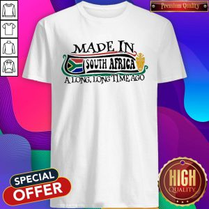 Made In South Africa A Long Long Time Ago Shirt