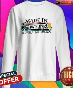 Made In South Africa A Long Long Time Ago Sweatshirt