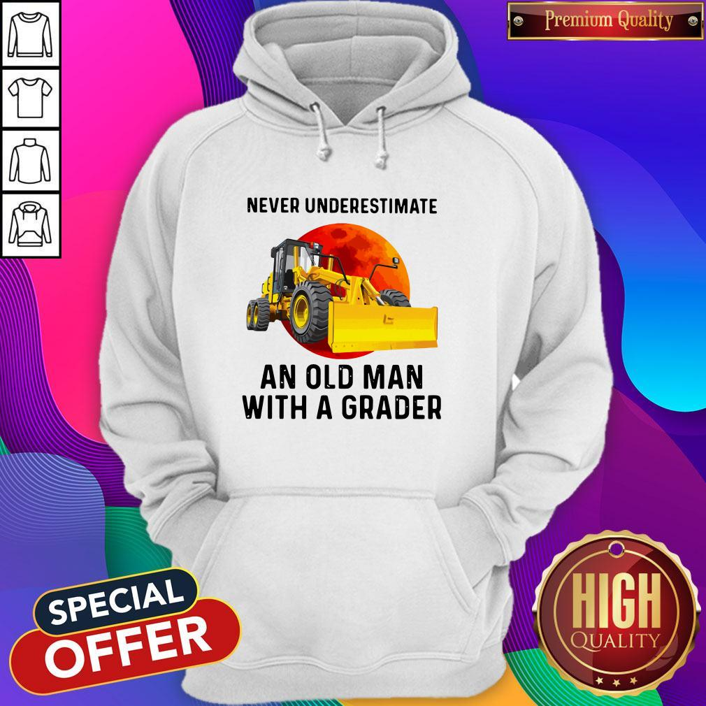 Never Underestimate An Old Man With A Grader Hoodie