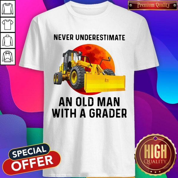 Never Underestimate An Old Man With A Grader Shirt
