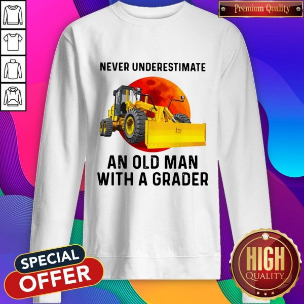 Never Underestimate An Old Man With A Grader Sweatshirt