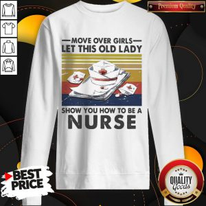 Official Move Over Girls Let This Old Lady Show You How To Be A Nurse Vintage Retro Sweatshirt