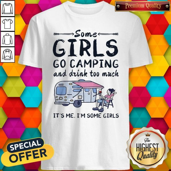 Some Girls Go Camping And Drink Too Much Shirt