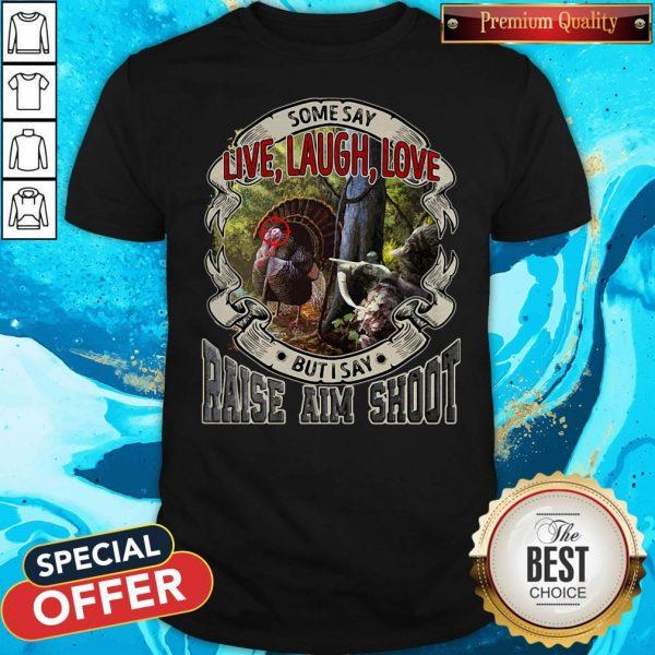 Some Say Live Laugh Love But I Say Raise Aim Shoot Shirt