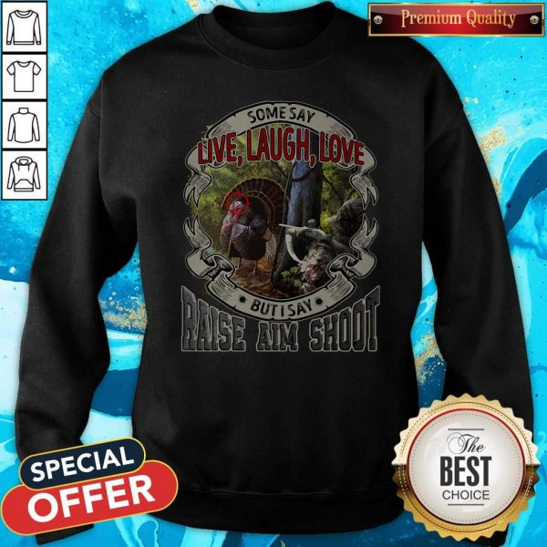 Some Say Live Laugh Love But I Say Raise Aim Shoot Sweatshirt