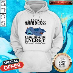 Stitch Sleep I Have Multiple Sclerosis I Don't Have The Energy To Pretend I Like You Today Hoodie