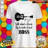 Talk About A Dream Try To Make It Real Boss Signature Shirt