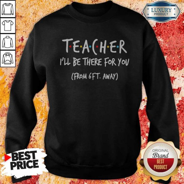 Teacher I'll Be There For You From 6ft Away Sweatshirt
