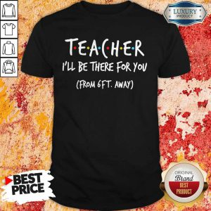 Teacher I'll Be There For You From 6ft Away Shirt